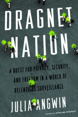 Dragnet Nation: A Quest for Privacy, Security, and Freedom in a World of Relentless Surveillance {Nook Book]